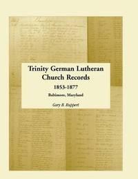 Trinity German Lutheran Church Records, 1853-1877 by Gary B Ruppert
