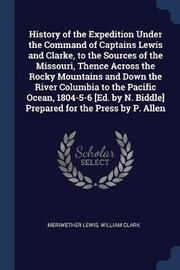 History of the Expedition Under the Command of Captains Lewis and Clarke, to the Sources of the Missouri, Thence Across the Rocky Mountains and Down the River Columbia to the Pacific Ocean, 1804-5-6 [Ed. by N. Biddle] Prepared for the Press by P. Allen by Meriwether Lewis