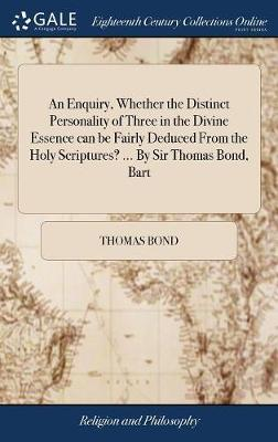 An Enquiry, Whether the Distinct Personality of Three in the Divine Essence Can Be Fairly Deduced from the Holy Scriptures? ... by Sir Thomas Bond, Bart by Thomas Bond image