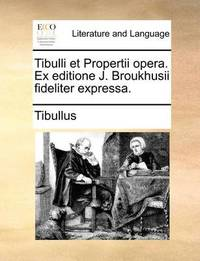 Tibulli Et Propertii Opera. Ex Editione J. Broukhusii Fideliter Expressa. by Tibullus