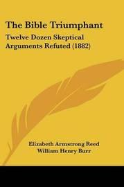 The Bible Triumphant: Twelve Dozen Skeptical Arguments Refuted (1882) by Elizabeth Armstrong Reed