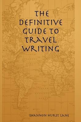 The Definitive Guide to Travel Writing by Shannon Hurst Lane