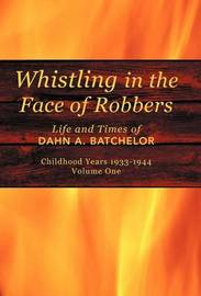 Whistling in the Face of Robbers: The Life and Times of Dahn A. Batchelor by Dahn A. Batchelor