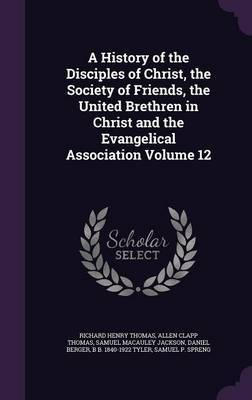 A History of the Disciples of Christ, the Society of Friends, the United Brethren in Christ and the Evangelical Association Volume 12 by Richard Henry Thomas