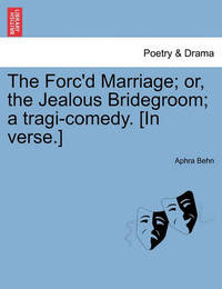 The Forc'd Marriage; Or, the Jealous Bridegroom; A Tragi-Comedy. [In Verse.] by Aphra Behn