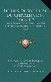 Lettres de Sophie Et Du Chevalier de-, Parts 1-2: Pour Servir de Supplement Aux Lettres Du Marquis de Roselle (1772) by Elie De Beaumont