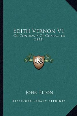 Edith Vernon V1 Edith Vernon V1: Or Contrasts of Character (1855) or Contrasts of Character (1855) by John Elton