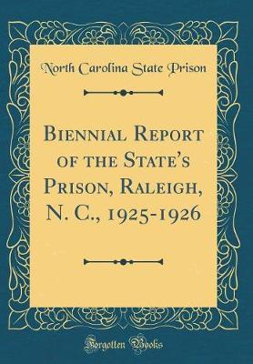 Biennial Report of the State's Prison, Raleigh, N. C., 1925-1926 (Classic Reprint) by North Carolina State Prison