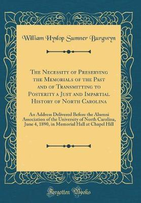 The Necessity of Preserving the Memorials of the Past and of Transmitting to Posterity a Just and Impartial History of North Carolina by William Hyslop Sumner Burgwyn