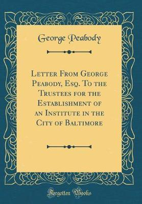 Letter from George Peabody, Esq. to the Trustees for the Establishment of an Institute in the City of Baltimore (Classic Reprint) by George Peabody
