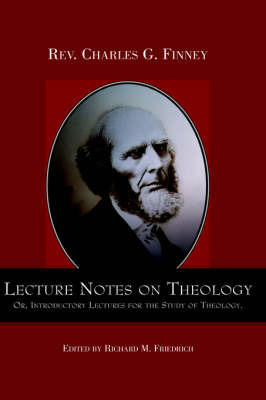 Lecture Notes on Theology; Or, Introductory Lectures for the Study of Theology. by Charles Finney