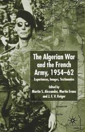 Algerian War and the French Army, 1954-62 by Martin S. Alexander