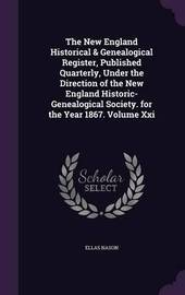 The New England Historical & Genealogical Register, Published Quarterly, Under the Direction of the New England Historic-Genealogical Society. for the Year 1867. Volume XXI by Ellas Nason