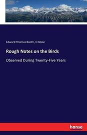 Rough Notes on the Birds by Edward Thomas Booth