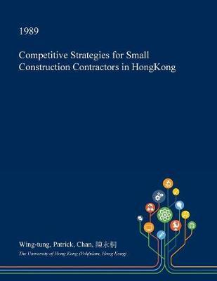 Competitive Strategies for Small Construction Contractors in Hongkong by Wing-Tung Patrick Chan