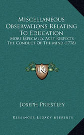 Miscellaneous Observations Relating to Education: More Especially, as It Respects the Conduct of the Mind (1778) by Joseph Priestley