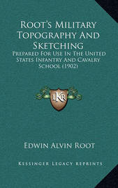 Root's Military Topography and Sketching Root's Military Topography and Sketching: Prepared for Use in the United States Infantry and Cavalry Sprepared for Use in the United States Infantry and Cavalry School (1902) Chool (1902) by Edwin Alvin Root