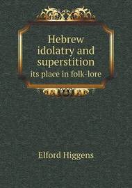 Hebrew Idolatry and Superstition Its Place in Folk-Lore by Elford Higgens