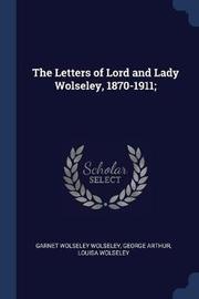 The Letters of Lord and Lady Wolseley, 1870-1911; by Garnet Wolseley Wolseley