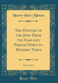 The History of the Jews from the Earliest Period Down to Modern Times, Vol. 3 of 3 (Classic Reprint) by Henry Hart Milman