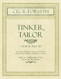 Tinker, Tailor - Choral Ballad Set for Soprano Solo, Contralo Solo and Chorus of Female Voices - With Accompaniment for Piano or Orchestra by Cecil Forsyth