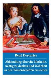 Abhandlung ber die Methode, richtig zu denken und Wahrheit in den Wissenschaften zu suchen by Rene Descartes