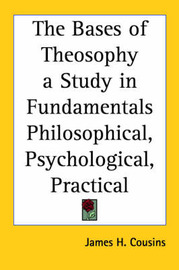 The Bases of Theosophy a Study in Fundamentals Philosophical, Psychological, Practical by James H Cousins image