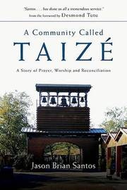 A Community Called Taize: A Story of Prayer, Worship and Reconciliation by Jason Brian Santos