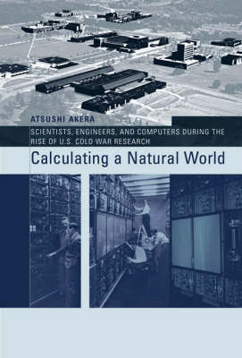 Calculating a Natural World: Scientists, Engineers, and Computers During the Rise of U.S. Cold War Research by Atsushi Akera image