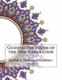 Guiding the Youth of the New Generation by Ayatullah Murtada Mutahhari - Xkp image