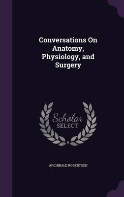 Conversations on Anatomy, Physiology, and Surgery by Archibald Robertson image