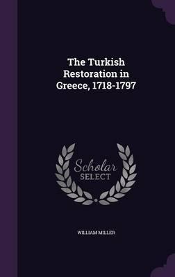 The Turkish Restoration in Greece, 1718-1797 by William Miller