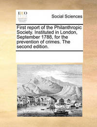 First Report of the Philanthropic Society. Instituted in London, September 1788, for the Prevention of Crimes. the Second Edition. by Multiple Contributors