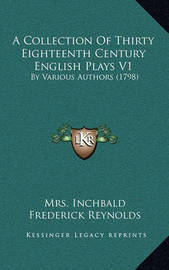 A Collection of Thirty Eighteenth Century English Plays V1: By Various Authors (1798) by Elizabeth Inchbald