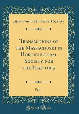 Transactions of the Massachusetts Horticultural Society, for the Year 1905, Vol. 1 (Classic Reprint) by Massachusetts Horticultural Society