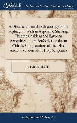 A Dissertation on the Chronology of the Septuagint. with an Appendix, Shewing, That the Chaldean and Egyptian Antiquities, ... Are Perfectly Consistent with the Computations of That Most Ancient Version of the Holy Scriptures by Charles Hayes