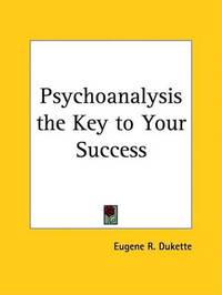 Psychoanalysis the Key to Your Success (1927) by Eugene R Dukette