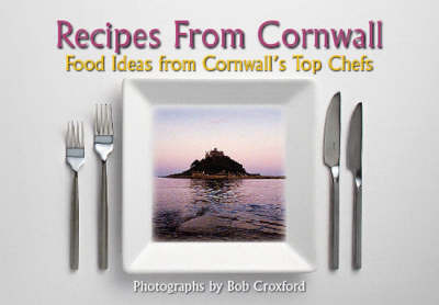 Recipes from Cornwall: Food Ideas from Cornwall's Top Chefs by Bob Croxford