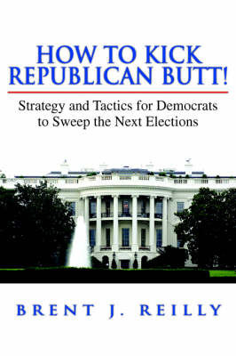 How to Kick Republican Butt! by Brent J. Reilly