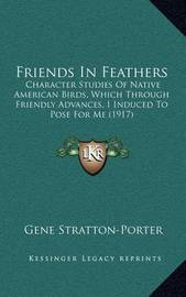 Friends in Feathers: Character Studies of Native American Birds, Which Through Friendly Advances, I Induced to Pose for Me (1917) by Gene Stratton Porter