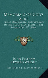 Memorials of God's Acre: Being Monumental Inscriptions in the Isle of Man, Taken in the Summer of 1797 (1868) by Edward Wright