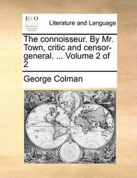 The Connoisseur. by Mr. Town, Critic and Censor-General. ... Volume 2 of 2 by George Colman