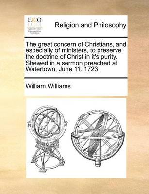The Great Concern of Christians, and Especially of Ministers, to Preserve the Doctrine of Christ in It's Purity. Shewed in a Sermon Preached at Watertown, June 11. 1723 by William Williams image
