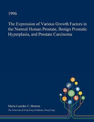 The Expression of Various Growth Factors in the Normal Human Prostate, Benign Prostatic Hyperplasia, and Prostate Carcinoma by Maria Lourdes C Herrera