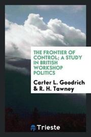 The Frontier of Control; A Study in British Workshop Politics by Carter L. Goodrich