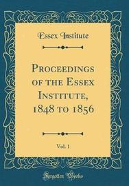 Proceedings of the Essex Institute, 1848 to 1856, Vol. 1 (Classic Reprint) by Essex Institute image