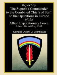 Report by the Supreme Commander to the Combined Chiefs of Staff on the Operations in Europe of the Allied Expeditionary Force 6 June 1944 to 8 May 1945 by Professor Dwight D Eisenhower image
