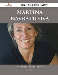 Martina Navratilova 296 Success Facts - Everything You Need to Know about Martina Navratilova by Gary Stephens