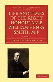 Life and Times of the Right Honourable William Henry Smith, M.P. 2 Volume Paperback Set Life and Times of the Right Honourable William Henry Smith, M.P: Volume 1 by Herbert Eustace Maxwell