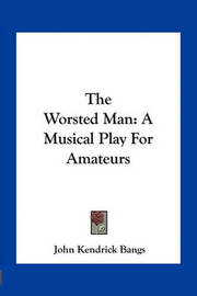 The Worsted Man: A Musical Play for Amateurs by John Kendrick Bangs
